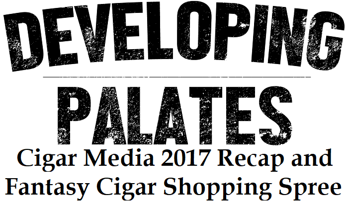Editorial: Cigar Media 2017 Recap and Fantasy Cigar Shopping Spree